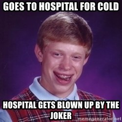 BACK LUCK BRIAN - GOES TO HOSPITAL FOR COLD HOSPITAL GETS BLOWN UP BY THE JOKER