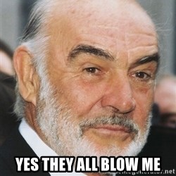 sean connery ftw - YES THEY ALL BLOW ME