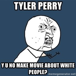Y U No - tyler perry y u no make movie about white people?