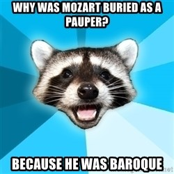 Lame Pun Coon - Why was Mozart buried as a pauper? because he was baroque