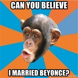 Stupid Monkey - can you believe I married Beyonce?