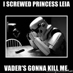 Sad Trooper - i screwed princess leia vader's gonna kill me.