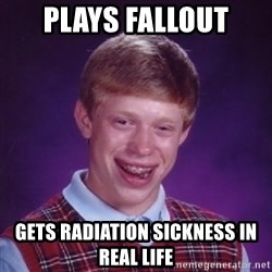 Bad Luck Brian - Plays fallout gets radiation sickness in real life