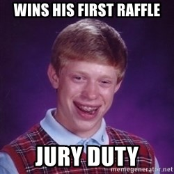 Bad Luck Brian - Wins his first raffle jury duty