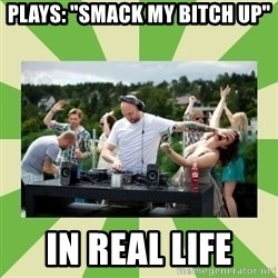 "Angry DJ - plays: ""smack my bitch up"" In real life"