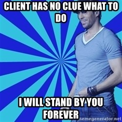 Enrique Iglesias <3 - CLIENT HAS NO CLUE WHAT TO DO I WILL STAND BY YOU FOREVER