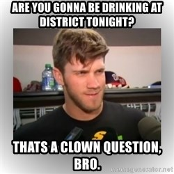 That's A Clown Question, Bro - are you gonna be drinking at District tonight? thats a clown question, bro.