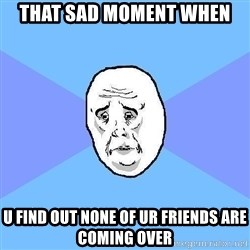 Okay Guy - That sad moment when u find out none of ur friends are coming over