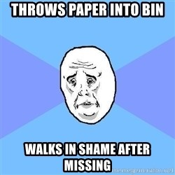 Okay Guy - Throws paper into bin walks in shame after missing