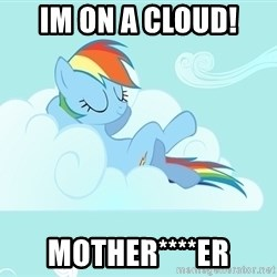 My Little Pony - IM ON A CLOUD! MOTHER****ER