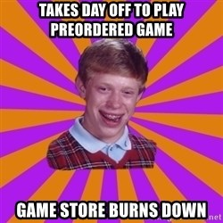 Unlucky Brian Strikes Again - takes day off to play preordered game game store burns down
