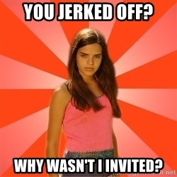 Jealous Girl - you jerked off? why wasn't I invited?