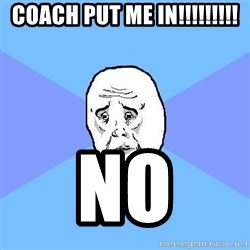 Okay Guy - coach put me in!!!!!!!!! no