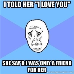 "Okay Guy - I told her ""I love you"" She say'd I was only a friend for her"