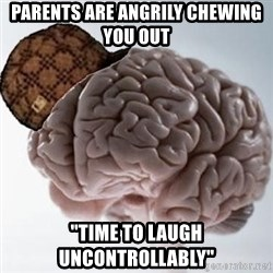 "Scumbag Brain - Parents are angrily chewing you out ""Time to laugh uncontrollably"""