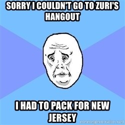 Okay Guy - sorry i couldn't go to zuri's hangout i had to pack for new jersey