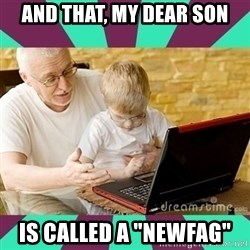 "Internet Guru Grandpa - AND THAT, MY DEAR SON IS CALLED A ""NEWFAG"""