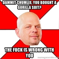 Pawn Stars - dammit chumlee, you bought a gorilla suit? the fuck is wrong with you