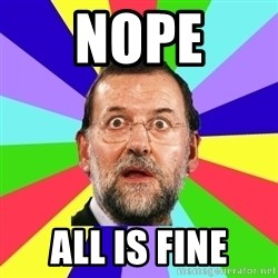 Rajoy meme - NOPE All is fine
