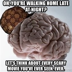 Scumbag Brain - oh, you're walking home late at night? Let's think about every scary movie you've ever seen. ever.