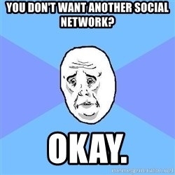 Okay Guy - You don't want another social network? Okay.