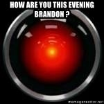 Hal 9000 - HOW ARE YOU THIS EVENING BRANDON ?