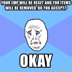 Okay Guy - your emp will be reset and yor items will be removed. do you accept? okay