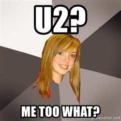 Musically Oblivious 8th Grader - u2? Me too what?