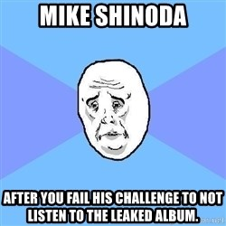 Okay Guy - mike shinoda after you fail his challenge to not listen to the leaked album.