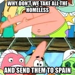 Push it Somewhere Else Patrick - Why don't we take all the Homeless and send them to spain