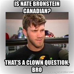 That's A Clown Question, Bro - Is nate bronstein canadian? That's a clown question, bro