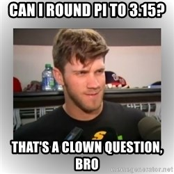 That's A Clown Question, Bro - can i round pi to 3.15? that's a clown question, bro
