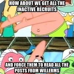 Push it Somewhere Else Patrick - How about we get all the inactive recruits and force them to read all the posts from willerms