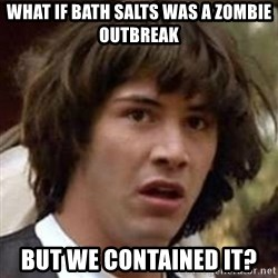 Conspiracy Keanu - what if bath salts was a zombie outbreak but we contained it?