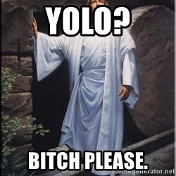 Hell Yeah Jesus - yolo? bitch please.