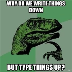 Philosoraptor - Why do we write things down but type things up?