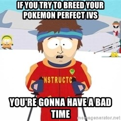 Super Cool South Park Ski Instructor - if you try to breed your pokemon perfect ivs you're gonna have a bad time