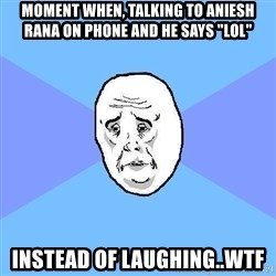 """Okay Guy - moment when, talking to aniesh rana on phone and he says """"lol"""" Instead of laughing..WTF"""
