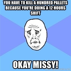 Okay Guy - YOU have to KILL a hundred pallets BECAUSE YOU'RE DOING A 12 HOURS SHIFT okay missy!