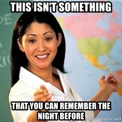 unhelpful teacher - THIS ISn'T SOMETHING THAT YOU CAN REMEMBER THE NIGHT BEFORE