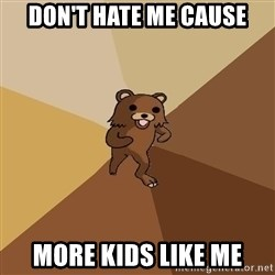 Pedo Bear From Beyond - Don't hate me cause More Kids Like Me