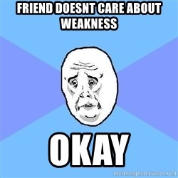 Okay Guy - friend doesnt care about weakness okay