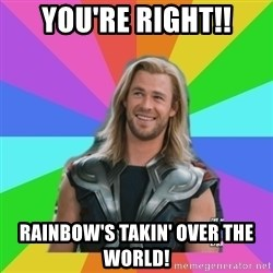 Overly Accepting Thor - You're right!! Rainbow's takin' over the world!