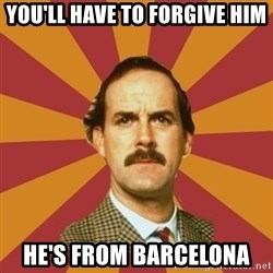 Basil Fawlty - you'll have to forgive him he's from barcelona