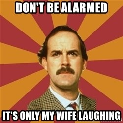 Basil Fawlty - don't be alarmed it's only my wife laughing