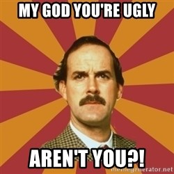 Basil Fawlty - My god you're ugly aren't you?!