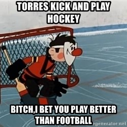 goaliepro - torres kick and play hockey  bitch,i bet you play better than football