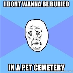Okay Guy - I dont wanna be buried in a pet cemetery