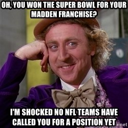 Willy Wonka - oh, you won the super bowl for your madden franchise? i'm shocked no NFL teams have called you for a position yet