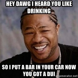 Xibithappy - Hey dawg i heard you like drinking so i put a bar in your car now you got a dui